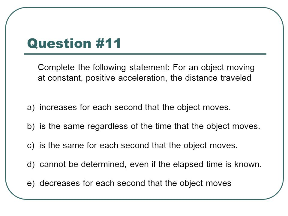 Question #11 Complete the following statement: For an object moving at constant, positive acceleration, the distance traveled.