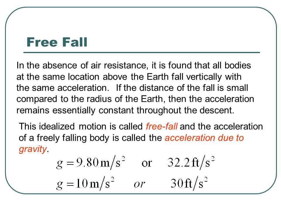 Free Fall In the absence of air resistance, it is found that all bodies. at the same location above the Earth fall vertically with.