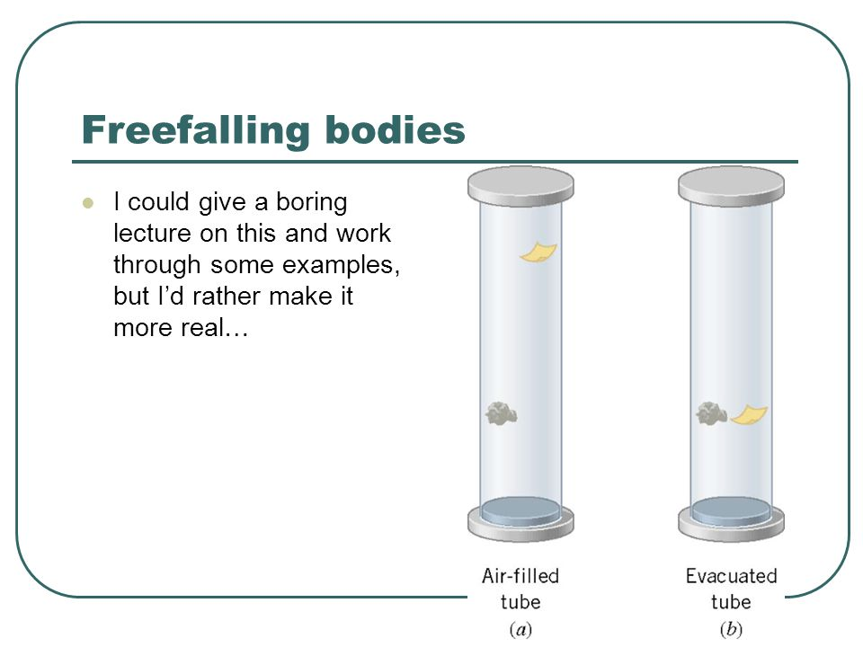 Freefalling bodies I could give a boring lecture on this and work through some examples, but I'd rather make it more real…
