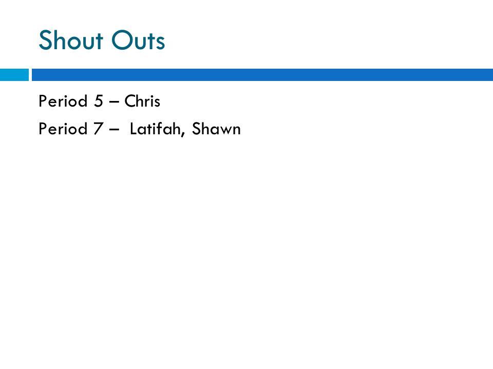 Shout Outs Period 5 – Chris Period 7 – Latifah, Shawn
