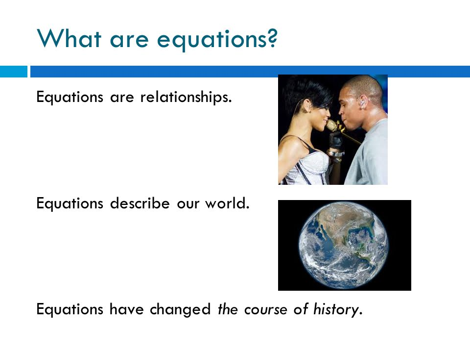 What are equations. Equations are relationships. Equations describe our world.