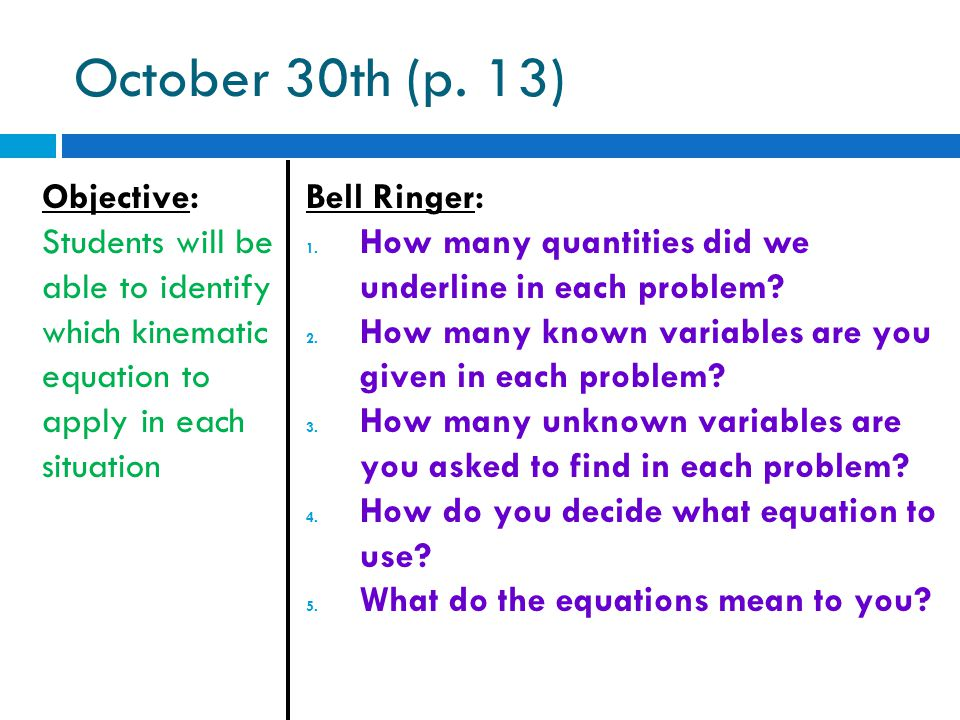October 30th (p. 13) Objective: Students will be able to identify which kinematic equation to apply in each situation