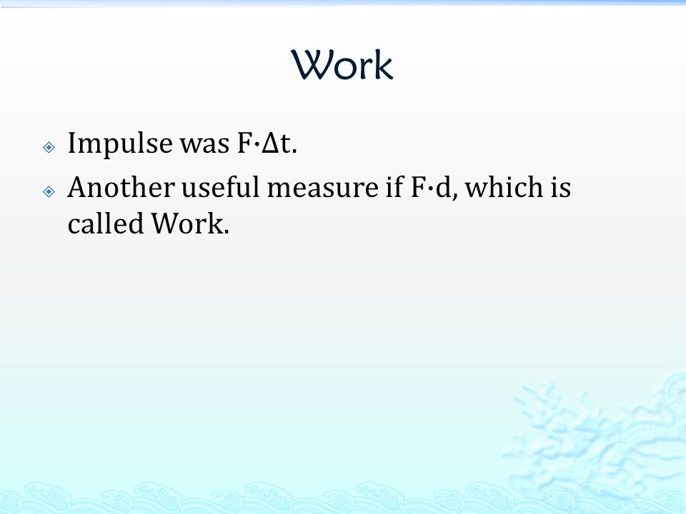 Work Impulse was F·Δt. Another useful measure if F·d, which is called Work.