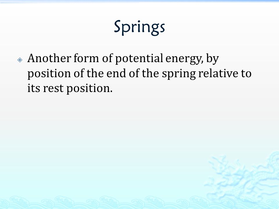 Springs Another form of potential energy, by position of the end of the spring relative to its rest position.