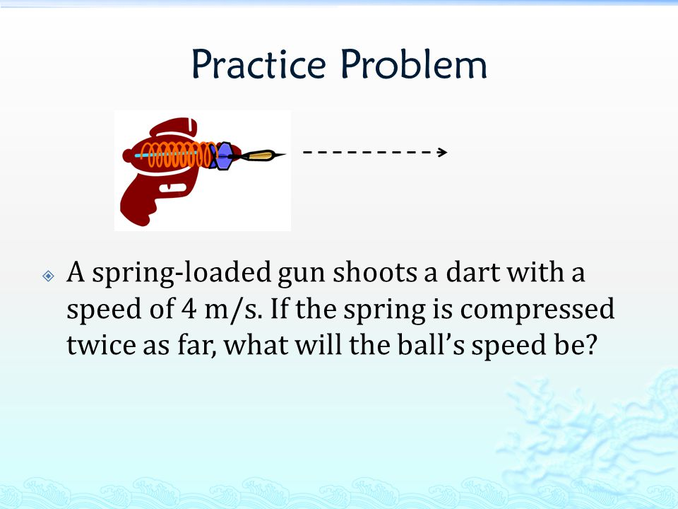 Practice Problem A spring-loaded gun shoots a dart with a speed of 4 m/s.