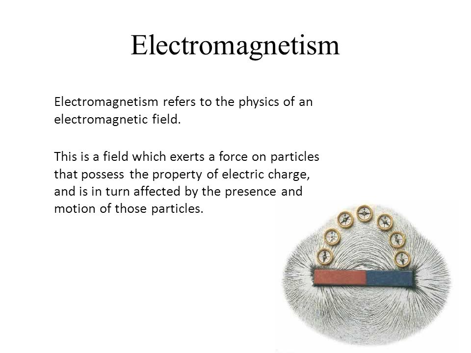 Electromagnetism Electromagnetism refers to the physics of an electromagnetic field.