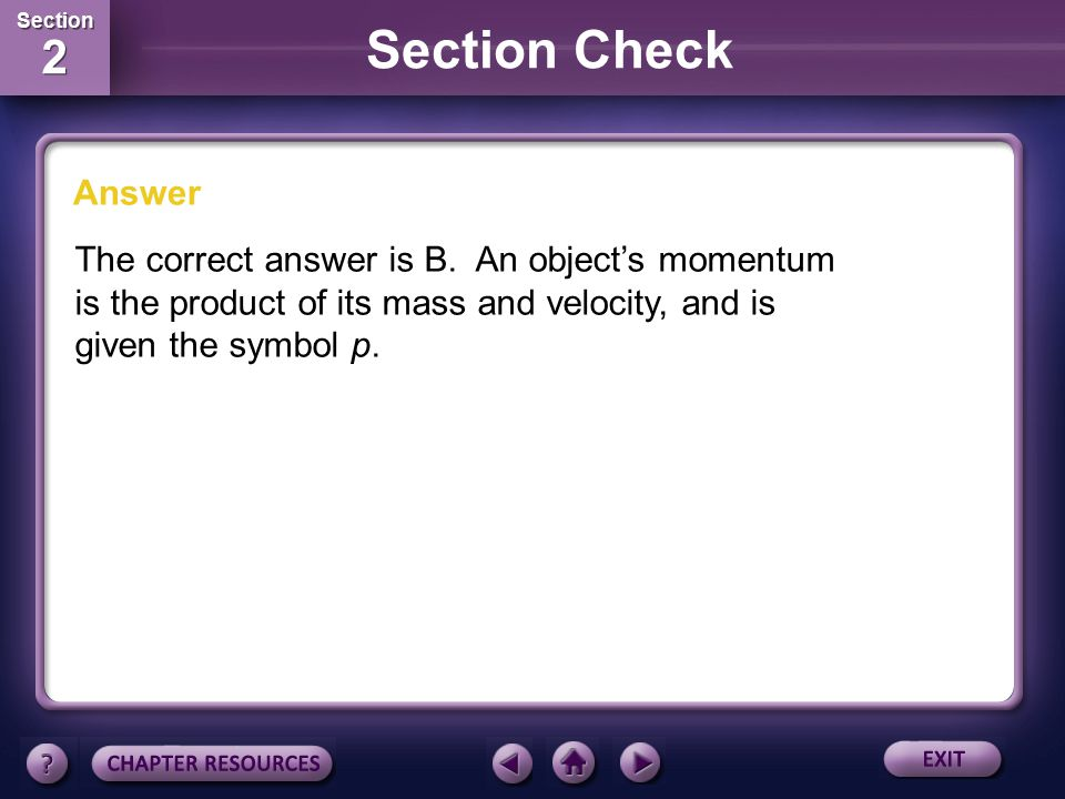 Section Check Answer The correct answer is B. An object's momentum