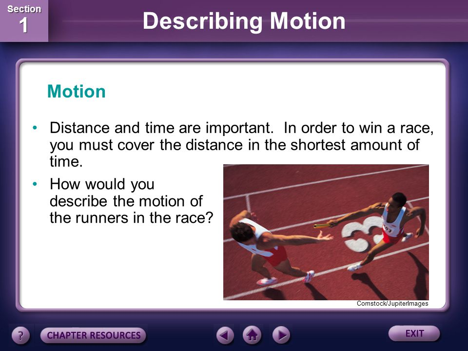 Motion Distance and time are important. In order to win a race, you must cover the distance in the shortest amount of time.