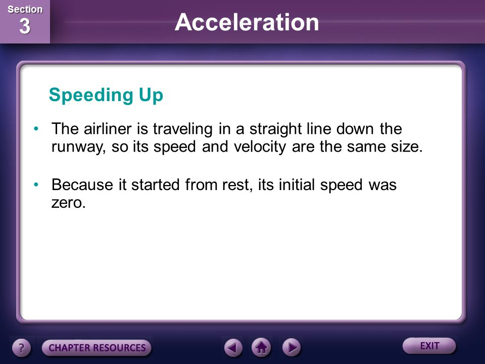 Speeding Up The airliner is traveling in a straight line down the runway, so its speed and velocity are the same size.