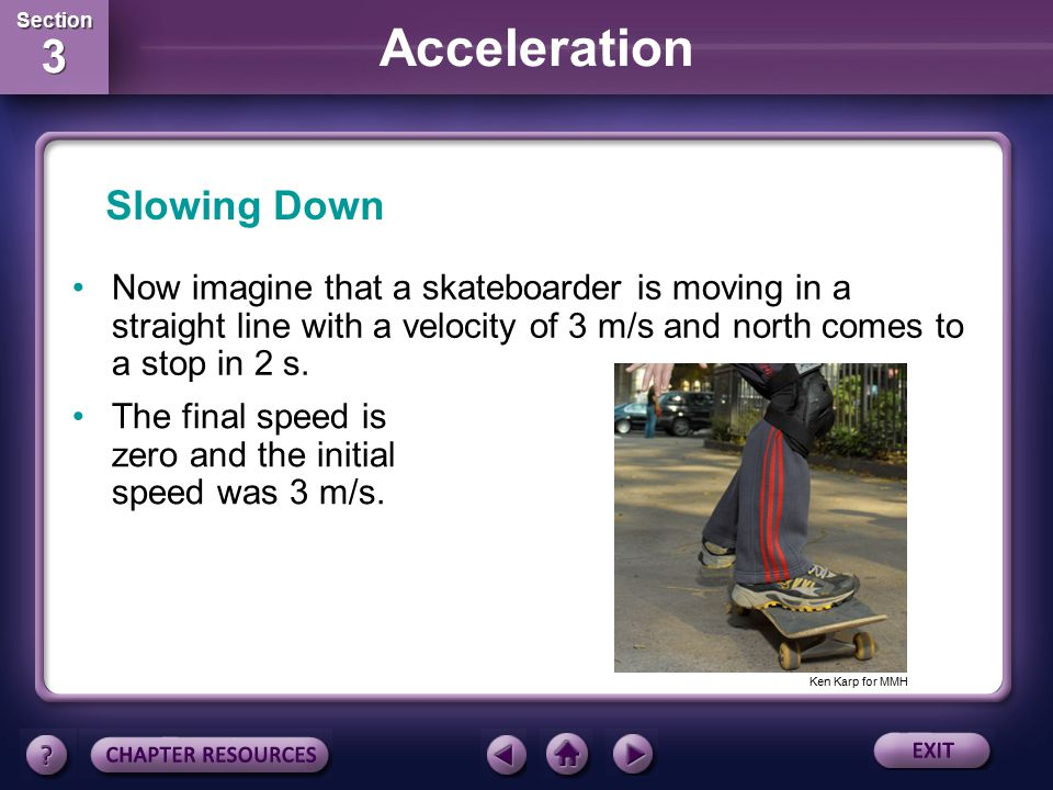 Slowing Down Now imagine that a skateboarder is moving in a straight line with a velocity of 3 m/s and north comes to a stop in 2 s.