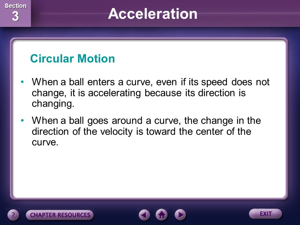 Circular Motion When a ball enters a curve, even if its speed does not change, it is accelerating because its direction is changing.