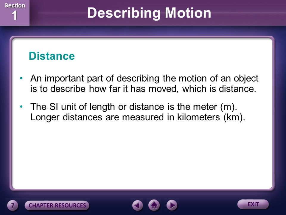 Distance An important part of describing the motion of an object is to describe how far it has moved, which is distance.