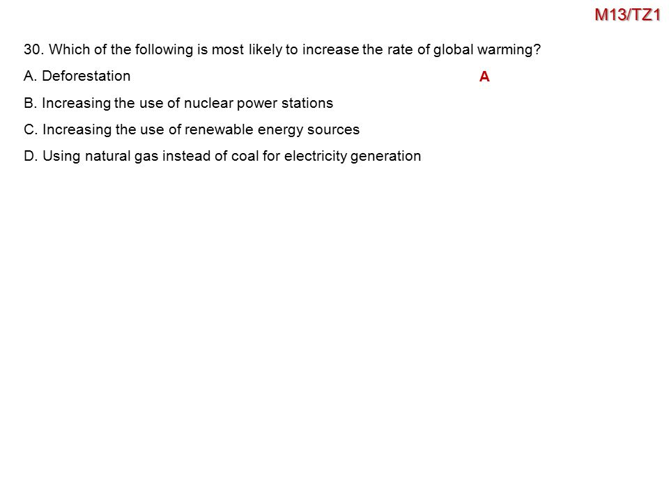 M13/TZ1 30. Which of the following is most likely to increase the rate of global warming A. Deforestation.