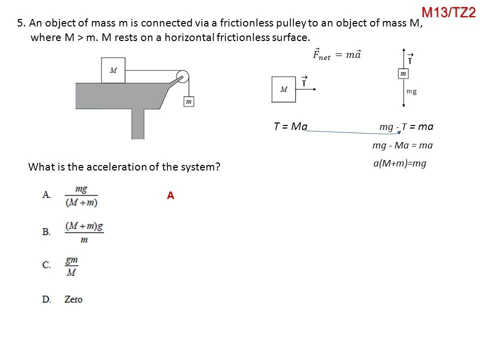 M13/TZ2 5. An object of mass m is connected via a frictionless pulley to an object of mass M,