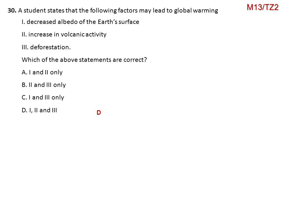 M13/TZ2 30. A student states that the following factors may lead to global warming. I. decreased albedo of the Earth's surface.