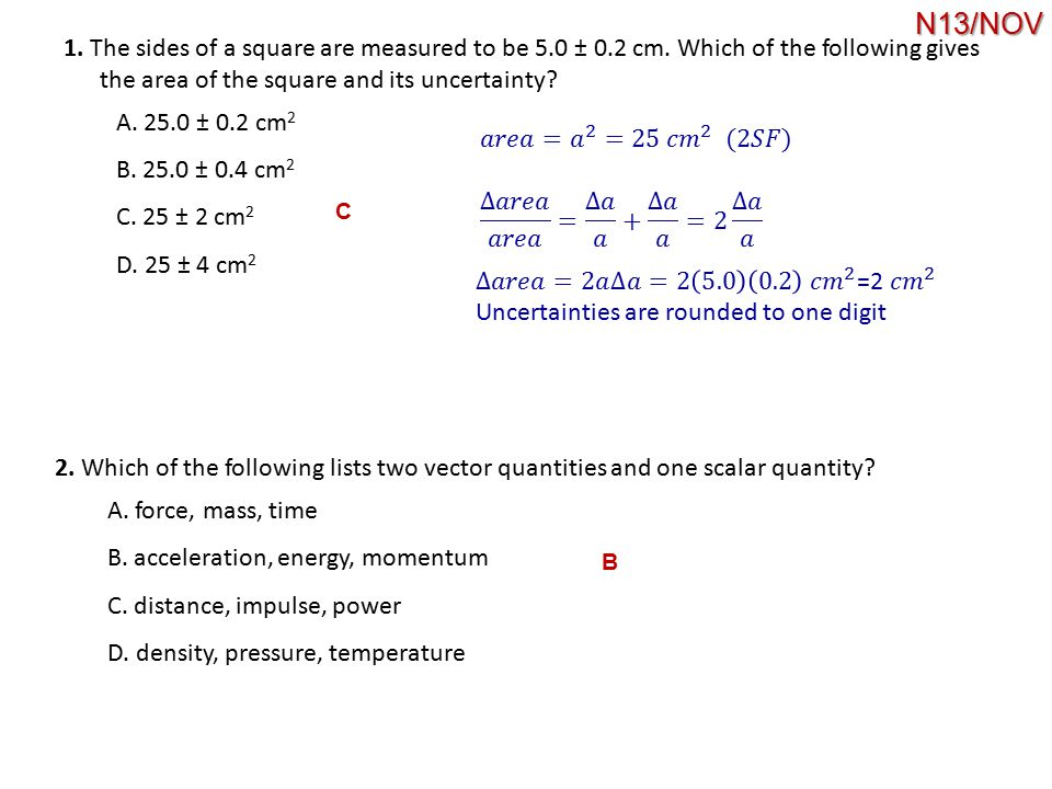 N13/NOV 1. The sides of a square are measured to be 5.0 ± 0.2 cm. Which of the following gives. the area of the square and its uncertainty
