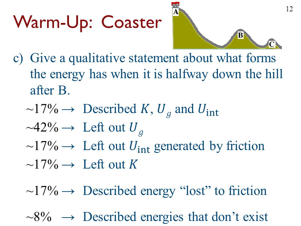 Warm-Up: Coaster Give a qualitative statement about what forms the energy has when it is halfway down the hill after B.