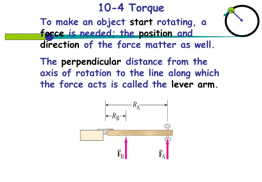 10-4 Torque To make an object start rotating, a force is needed; the position and direction of the force matter as well.