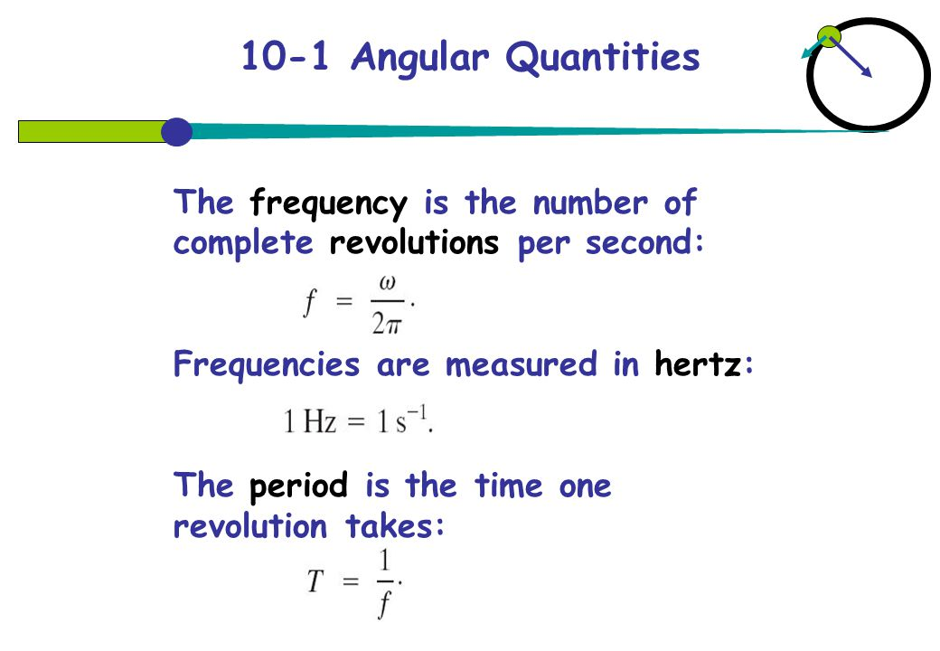 10-1 Angular Quantities The frequency is the number of complete revolutions per second: Frequencies are measured in hertz: