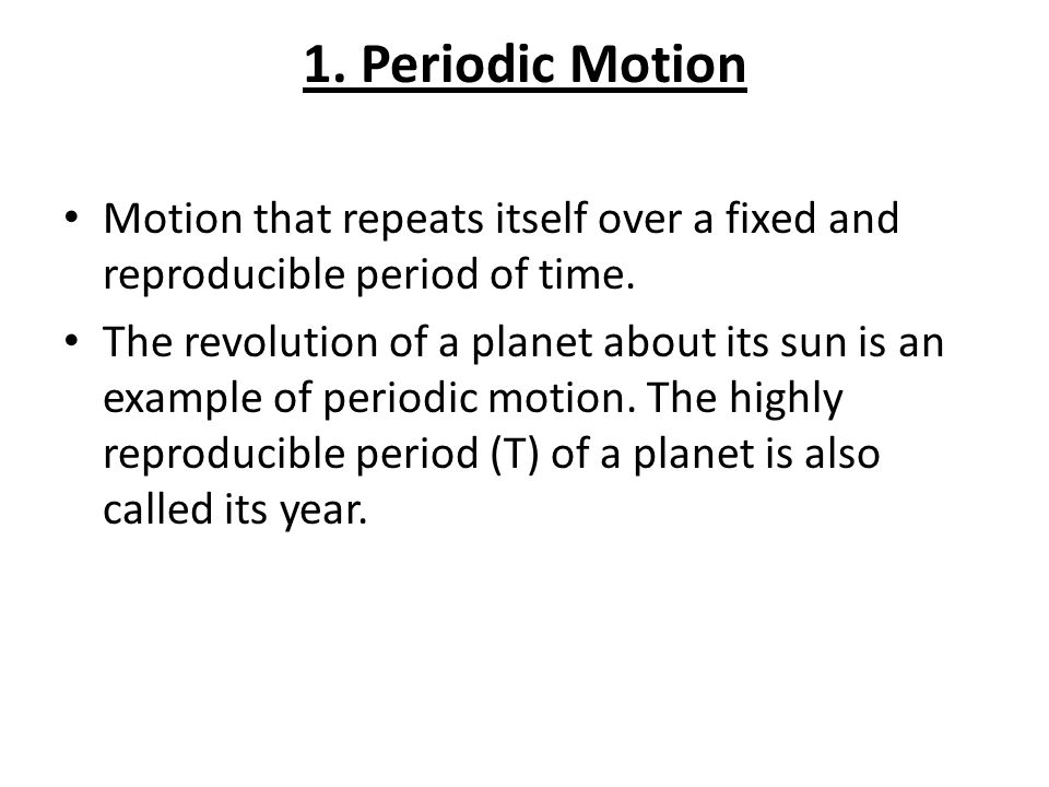 1. Periodic Motion Motion that repeats itself over a fixed and reproducible period of time.