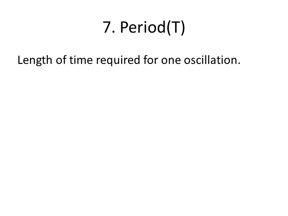 7. Period(T) Length of time required for one oscillation.