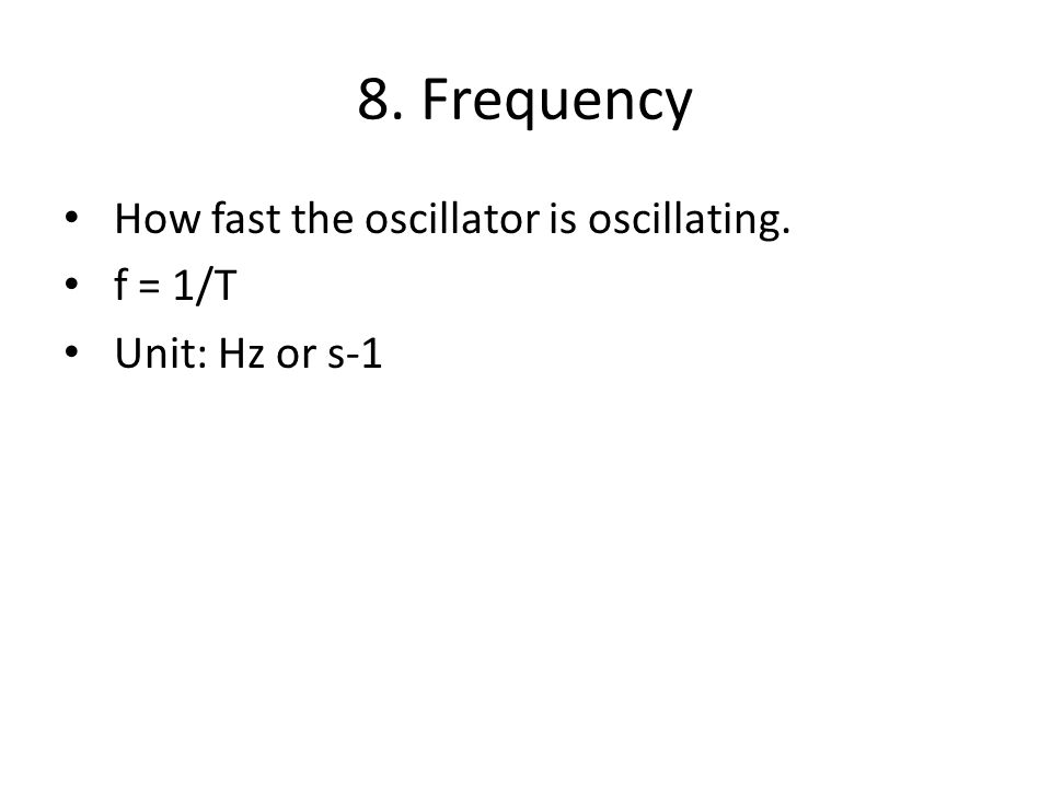 8. Frequency How fast the oscillator is oscillating. f = 1/T