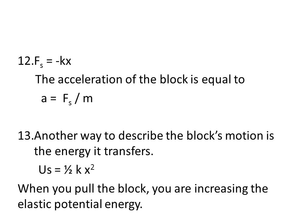 Fs = -kx The acceleration of the block is equal to. a = Fs / m. Another way to describe the block's motion is the energy it transfers.