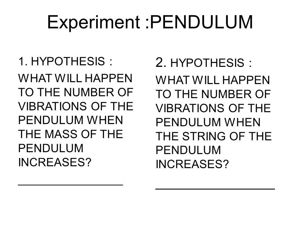Experiment :PENDULUM 2. HYPOTHESIS : ________________ 1. HYPOTHESIS :