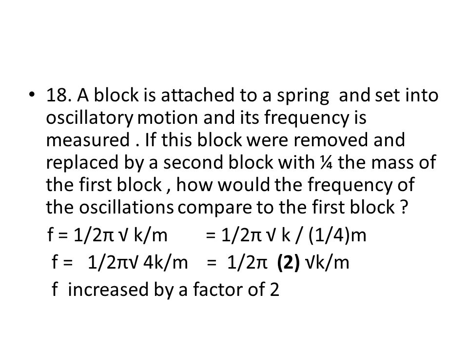 18. A block is attached to a spring and set into oscillatory motion and its frequency is measured . If this block were removed and replaced by a second block with ¼ the mass of the first block , how would the frequency of the oscillations compare to the first block