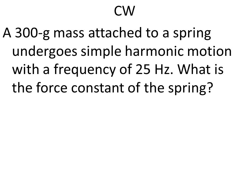 CW A 300-g mass attached to a spring undergoes simple harmonic motion with a frequency of 25 Hz.