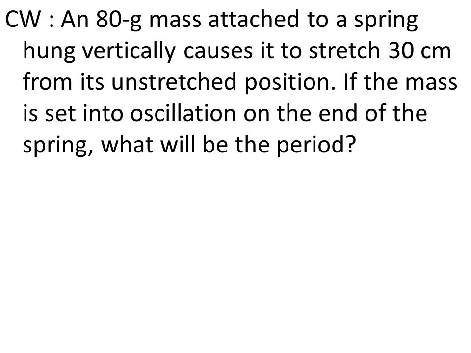CW : An 80-g mass attached to a spring hung vertically causes it to stretch 30 cm from its unstretched position.