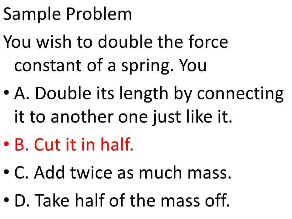 Sample Problem You wish to double the force constant of a spring. You. A. Double its length by connecting it to another one just like it.