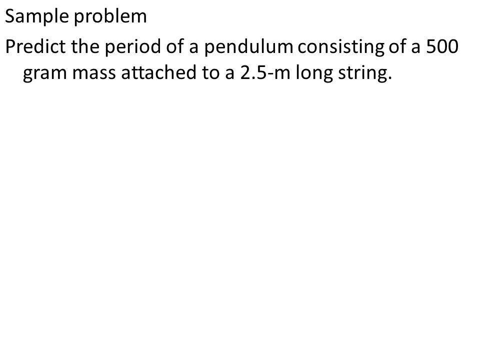 Sample problem Predict the period of a pendulum consisting of a 500 gram mass attached to a 2.5-m long string.