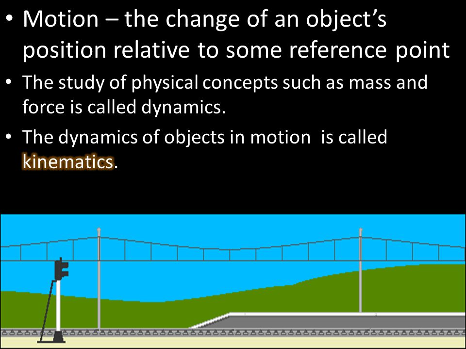 Motion – the change of an object's position relative to some reference point