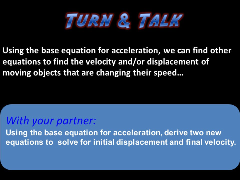 Using the base equation for acceleration, we can find other equations to find the velocity and/or displacement of moving objects that are changing their speed…