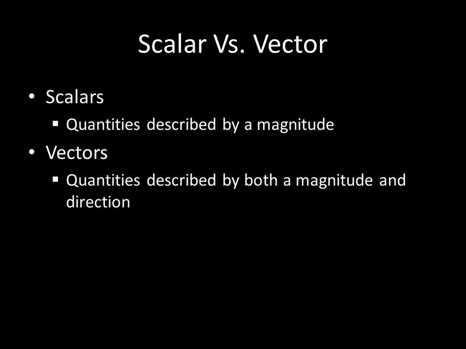 Scalar Vs. Vector Scalars Vectors Quantities described by a magnitude