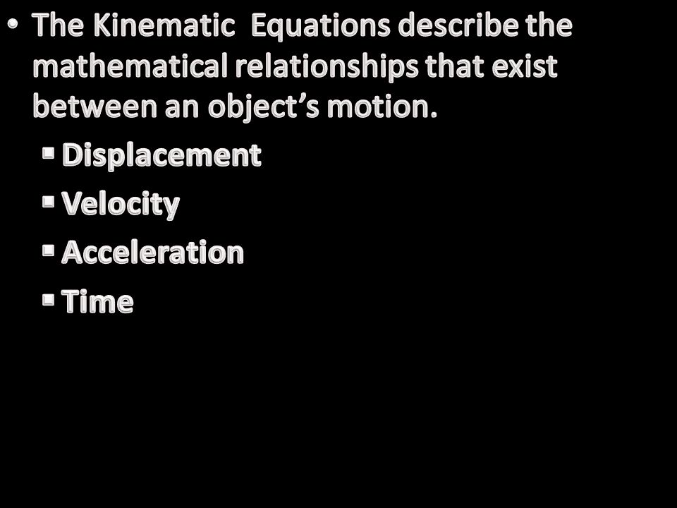 The Kinematic Equations describe the mathematical relationships that exist between an object's motion.
