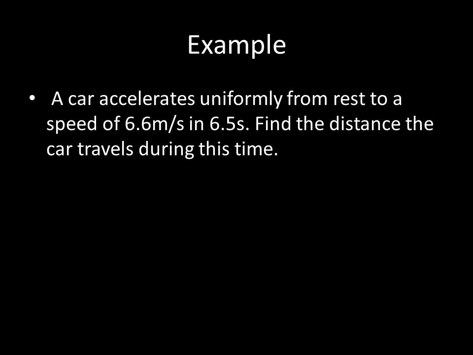 Example A car accelerates uniformly from rest to a speed of 6.6m/s in 6.5s.