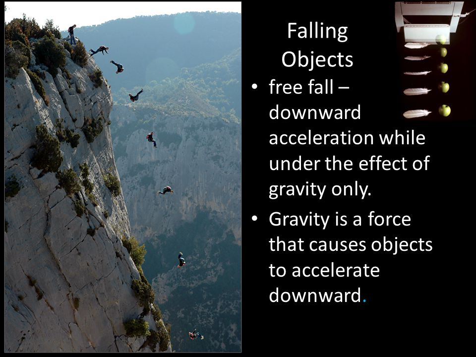 Falling Objects free fall – downward acceleration while under the effect of gravity only.