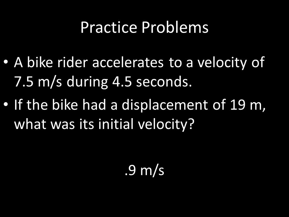 Practice Problems A bike rider accelerates to a velocity of 7.5 m/s during 4.5 seconds.
