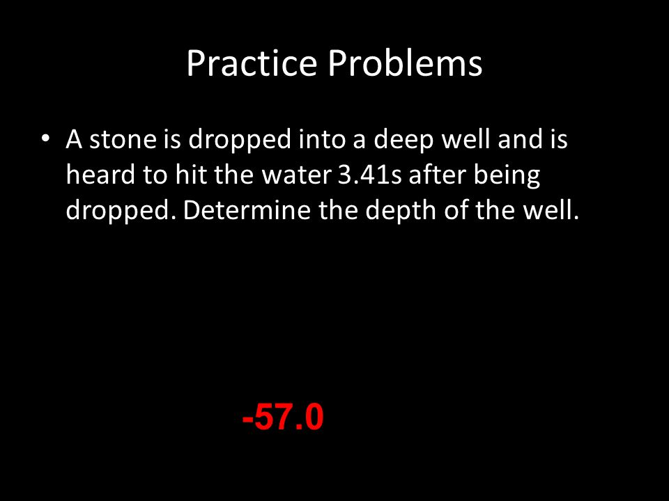 Practice Problems A stone is dropped into a deep well and is heard to hit the water 3.41s after being dropped. Determine the depth of the well.