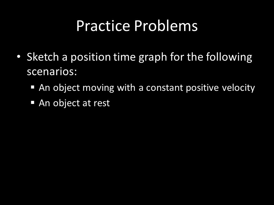 Practice Problems Sketch a position time graph for the following scenarios: An object moving with a constant positive velocity.