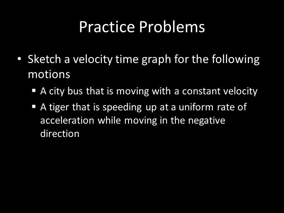 Practice Problems Sketch a velocity time graph for the following motions. A city bus that is moving with a constant velocity.