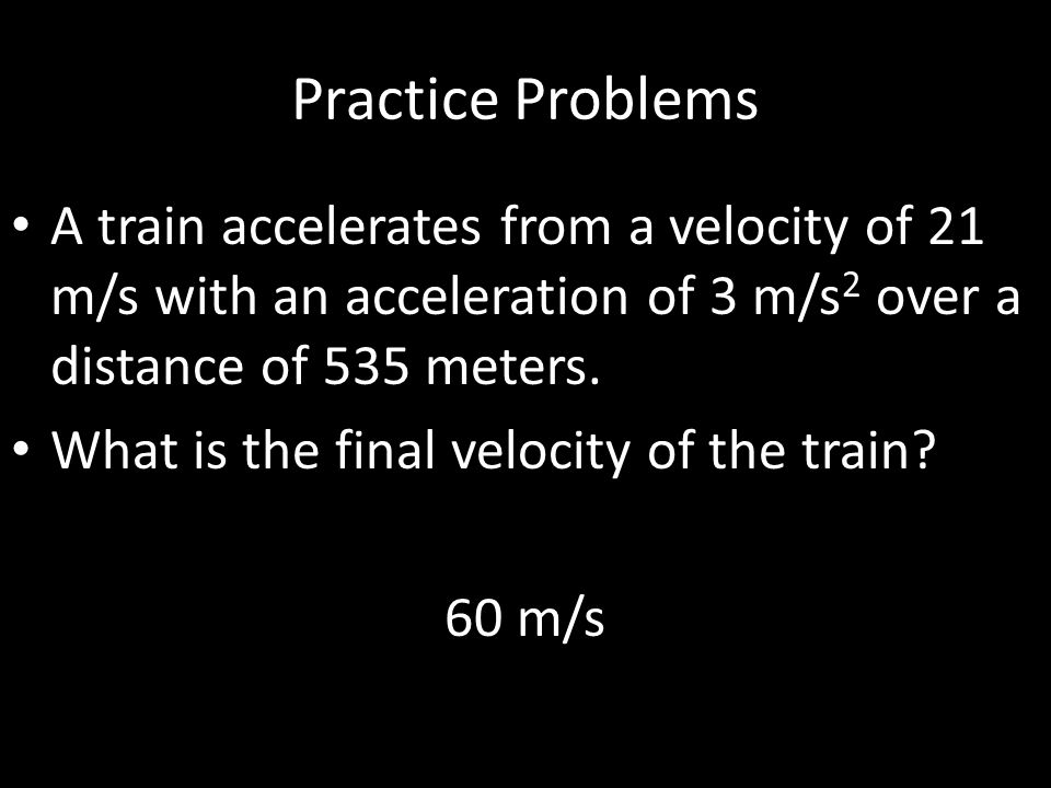 Practice Problems A train accelerates from a velocity of 21 m/s with an acceleration of 3 m/s2 over a distance of 535 meters.