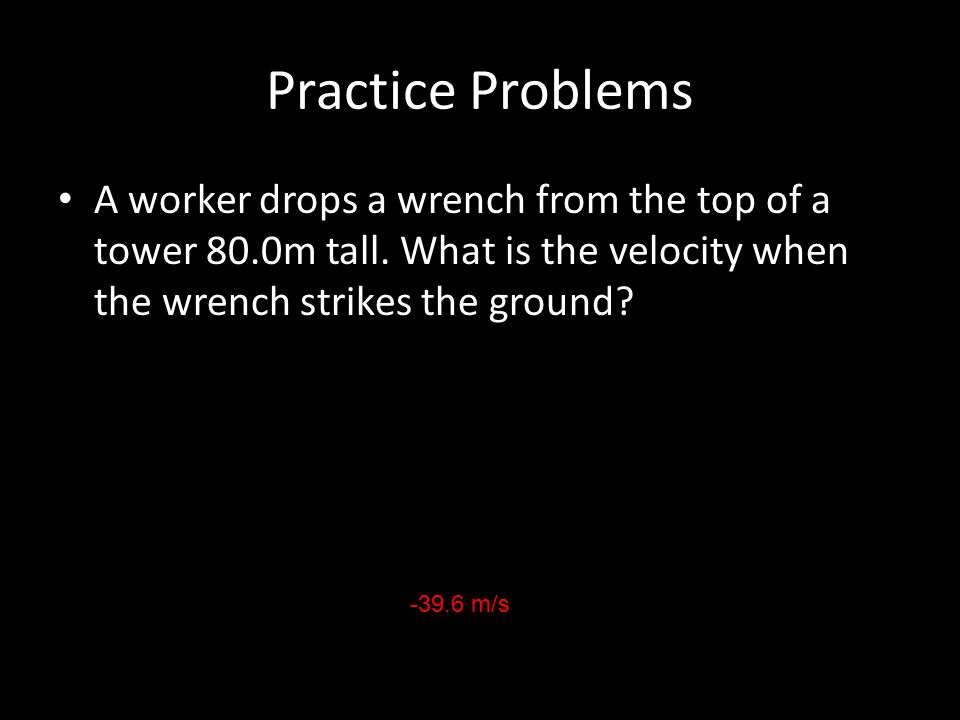 Practice Problems A worker drops a wrench from the top of a tower 80.0m tall. What is the velocity when the wrench strikes the ground