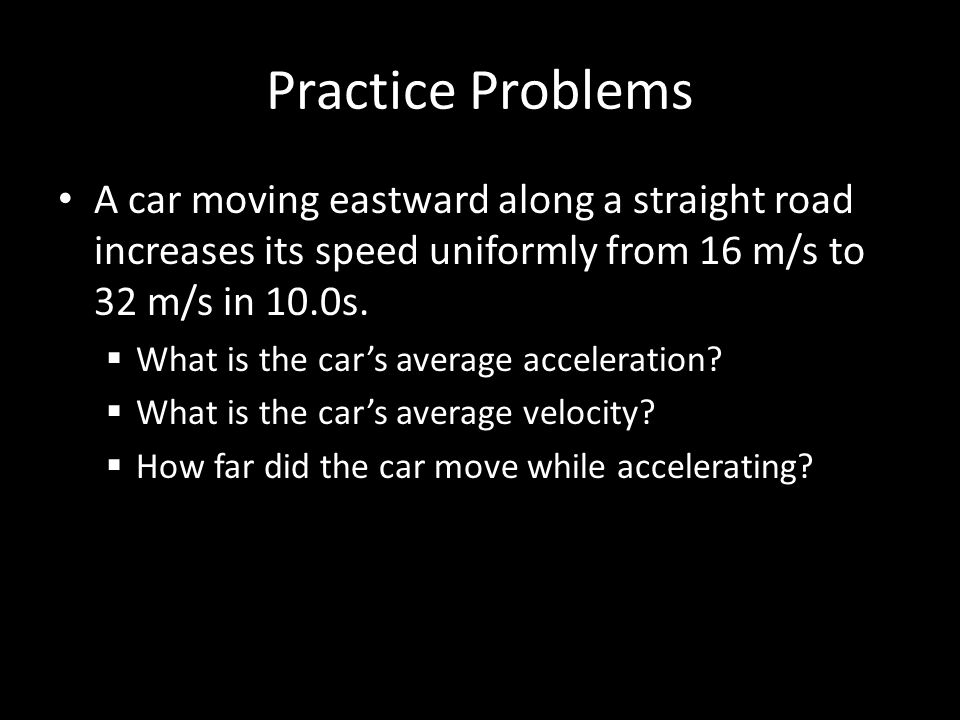 Practice Problems A car moving eastward along a straight road increases its speed uniformly from 16 m/s to 32 m/s in 10.0s.