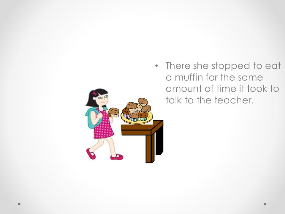There she stopped to eat a muffin for the same amount of time it took to talk to the teacher.