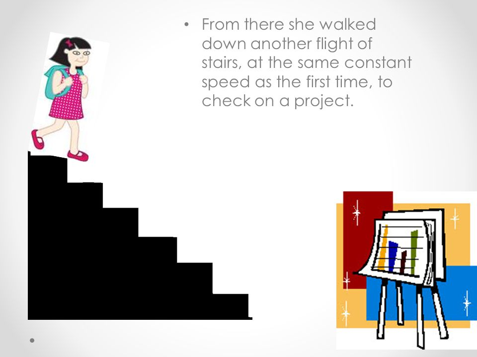 From there she walked down another flight of stairs, at the same constant speed as the first time, to check on a project.