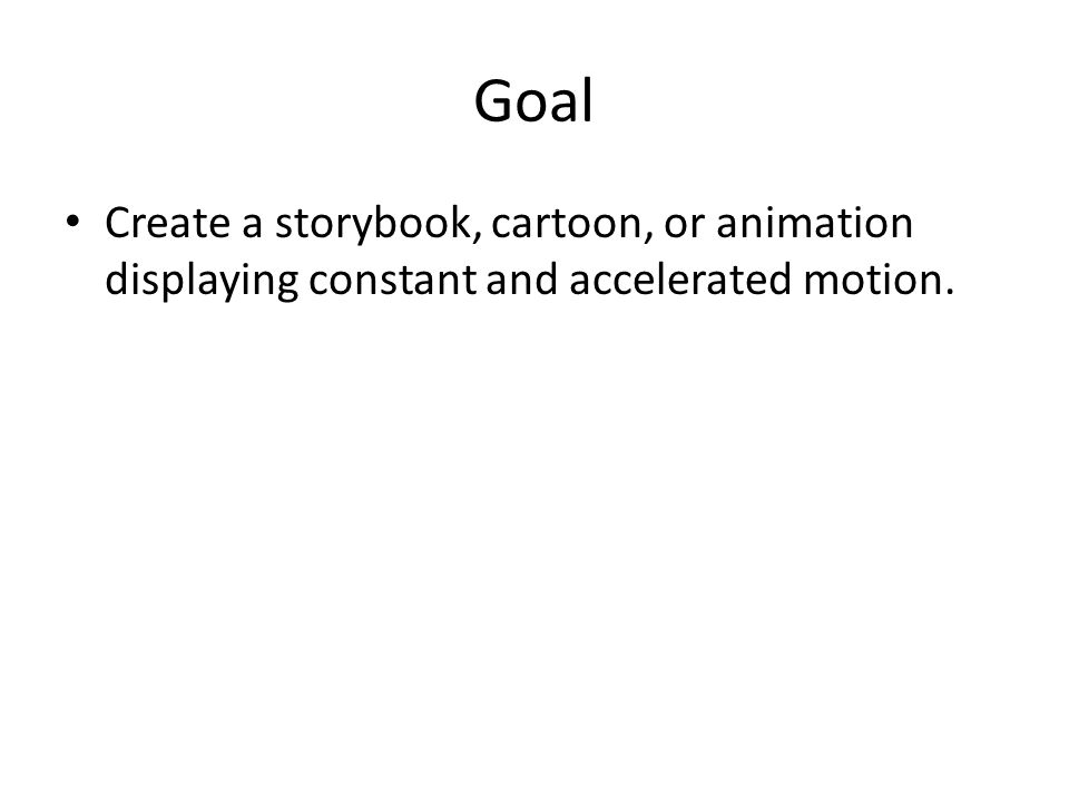 Goal Create a storybook, cartoon, or animation displaying constant and accelerated motion.