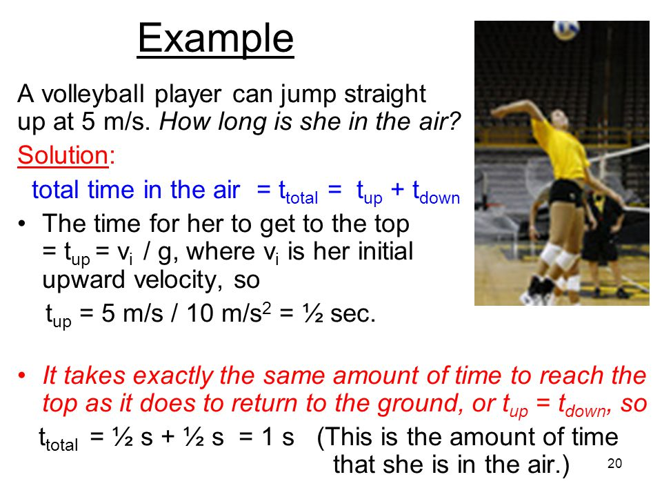 Example A volleyball player can jump straight up at 5 m/s. How long is she in the air Solution: total time in the air = ttotal = tup + tdown.